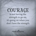 Courage Is Not The Strength To Go On